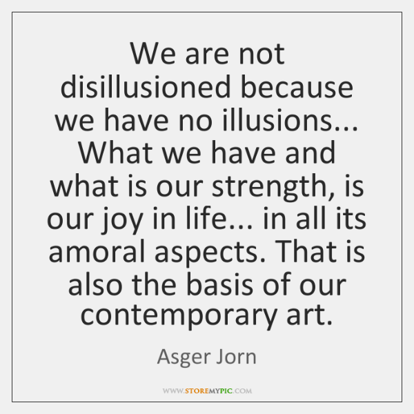 We are not disillusioned because we have no illusions... What we have ...