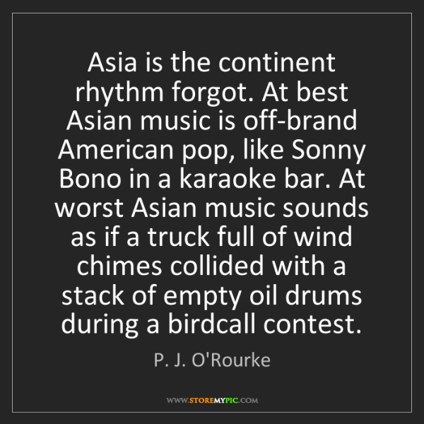 P. J. O'Rourke: Asia is the continent rhythm forgot. At best Asian music...