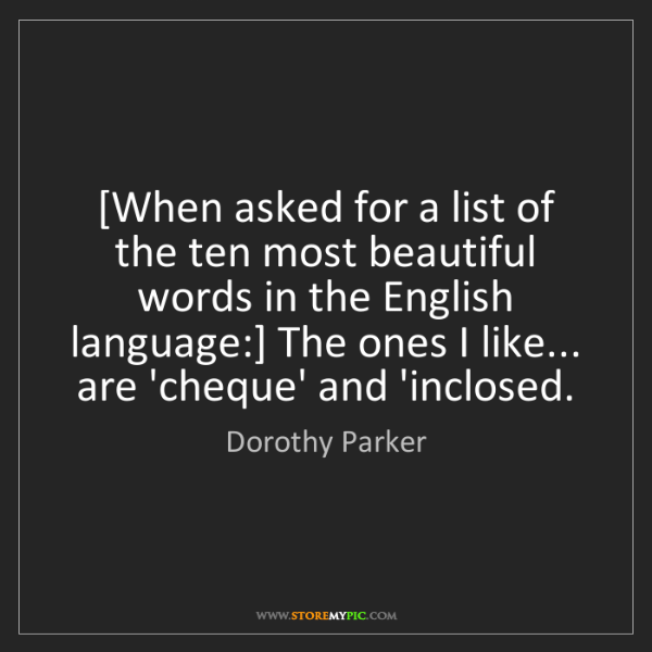 Dorothy Parker: [When asked for a list of the ten most beautiful words...