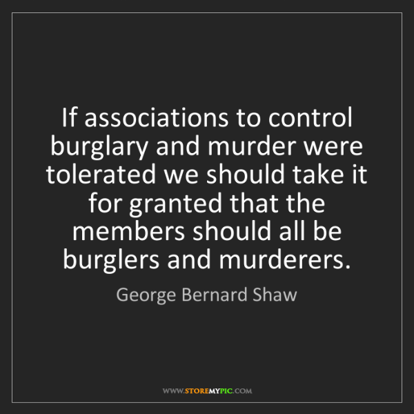 George Bernard Shaw: If associations to control burglary and murder were tolerated...