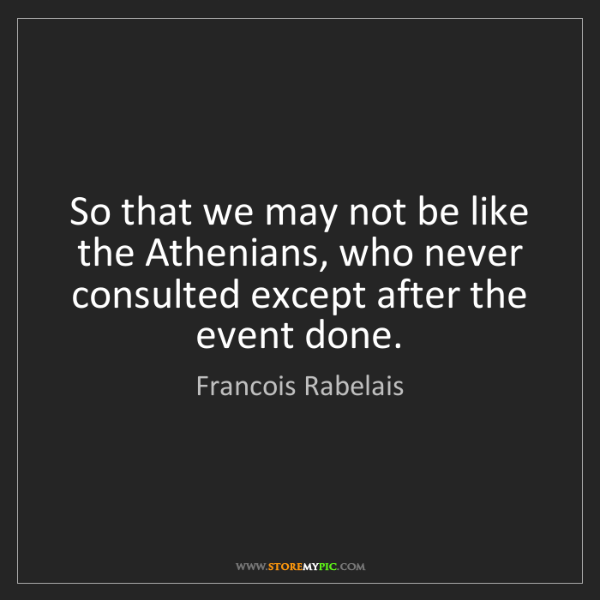 Francois Rabelais: So that we may not be like the Athenians, who never consulted...