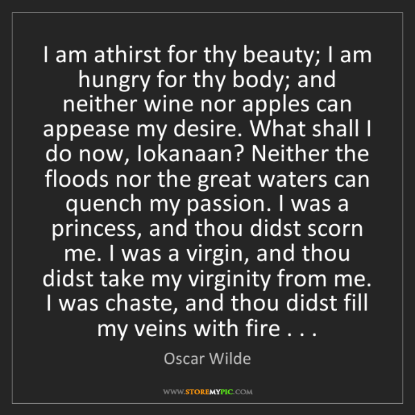 Oscar Wilde: I am athirst for thy beauty; I am hungry for thy body;...