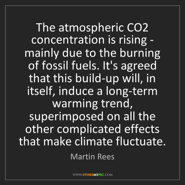 Martin Rees: The atmospheric CO2 concentration is rising - mainly...