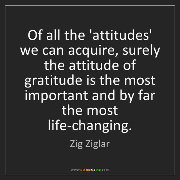 Zig Ziglar: Of all the 'attitudes' we can acquire, surely the attitude...