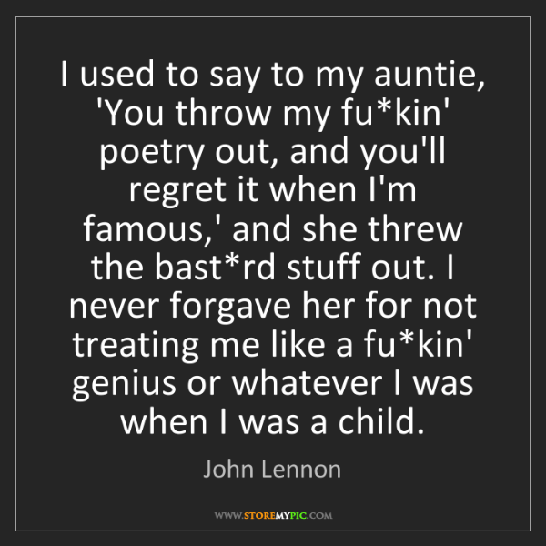 John Lennon: I used to say to my auntie, 'You throw my fu*kin' poetry...