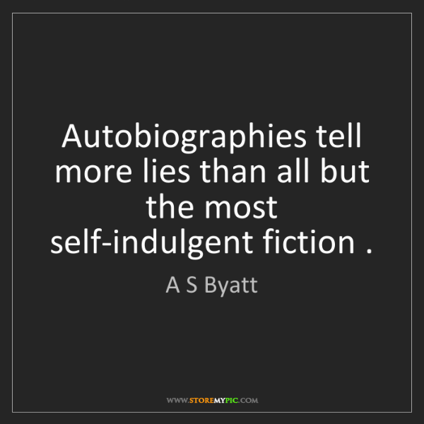 A S Byatt: Autobiographies tell more lies than all but the most...