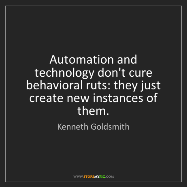 Kenneth Goldsmith: Automation and technology don't cure behavioral ruts:...