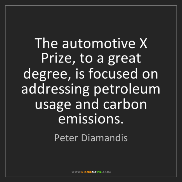 Peter Diamandis: The automotive X Prize, to a great degree, is focused...