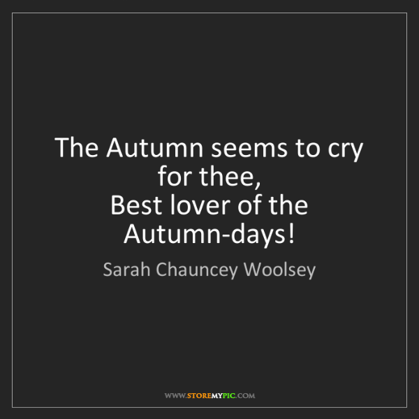 Sarah Chauncey Woolsey: The Autumn seems to cry for thee,   Best lover of the...