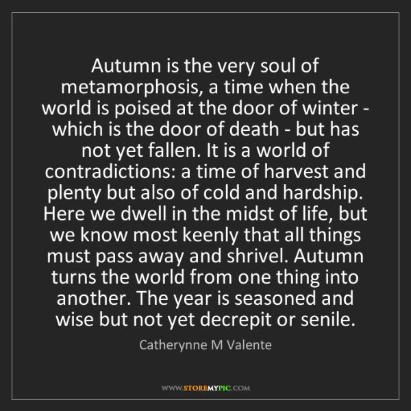 Catherynne M Valente: Autumn is the very soul of metamorphosis, a time when...