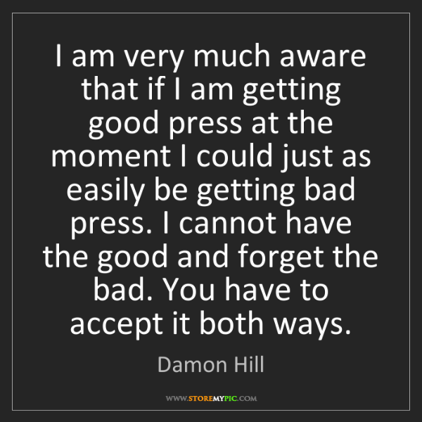 Damon Hill: I am very much aware that if I am getting good press...