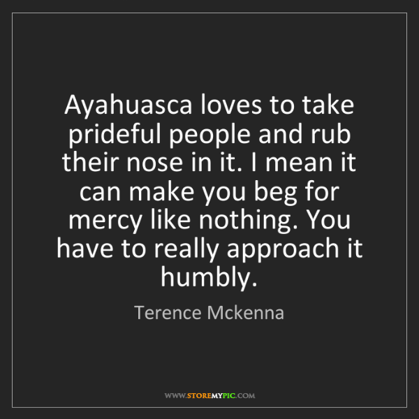 Terence Mckenna: Ayahuasca loves to take prideful people and rub their...