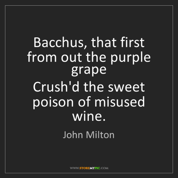 John Milton: Bacchus, that first from out the purple grape  Crush'd...