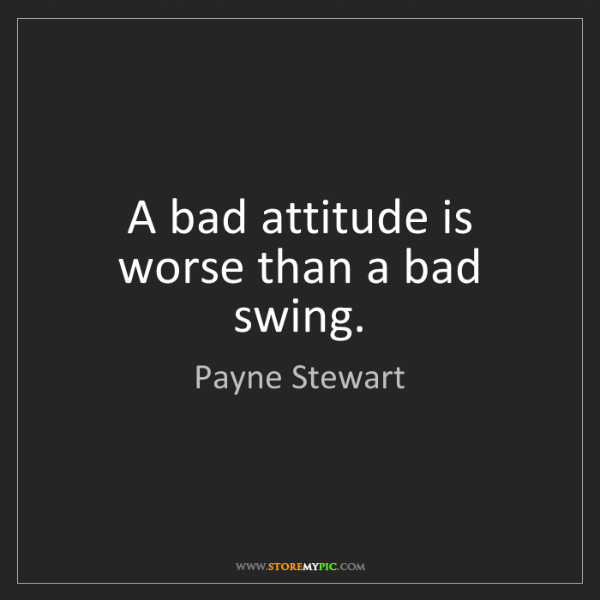 Payne Stewart: A bad attitude is worse than a bad swing.