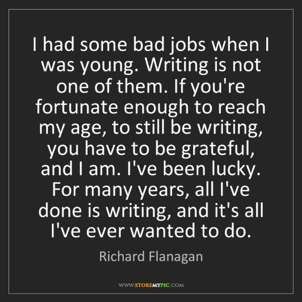 Richard Flanagan: I had some bad jobs when I was young. Writing is not...