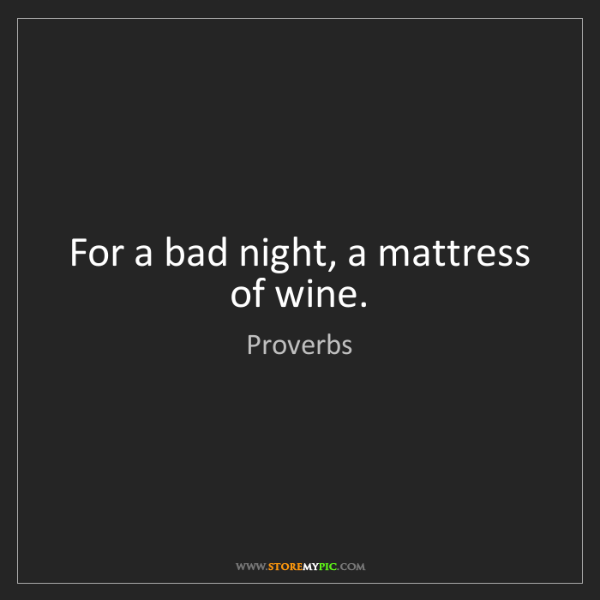 Proverbs: For a bad night, a mattress of wine.