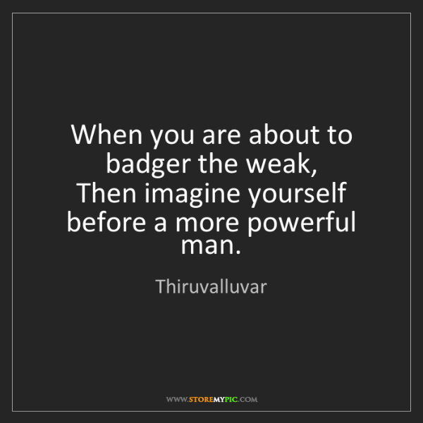 Thiruvalluvar: When you are about to badger the weak,   Then imagine...