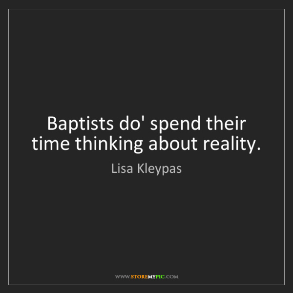 Lisa Kleypas: Baptists do' spend their time thinking about reality.