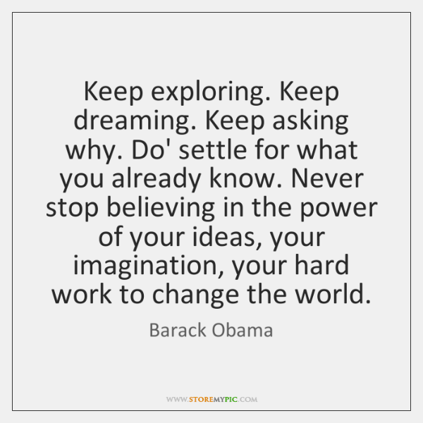 Keep exploring. Keep dreaming. Keep asking why. Do' settle for what you ...