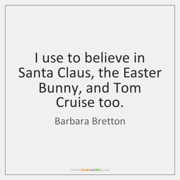 I use to believe in Santa Claus, the Easter Bunny, and Tom ...