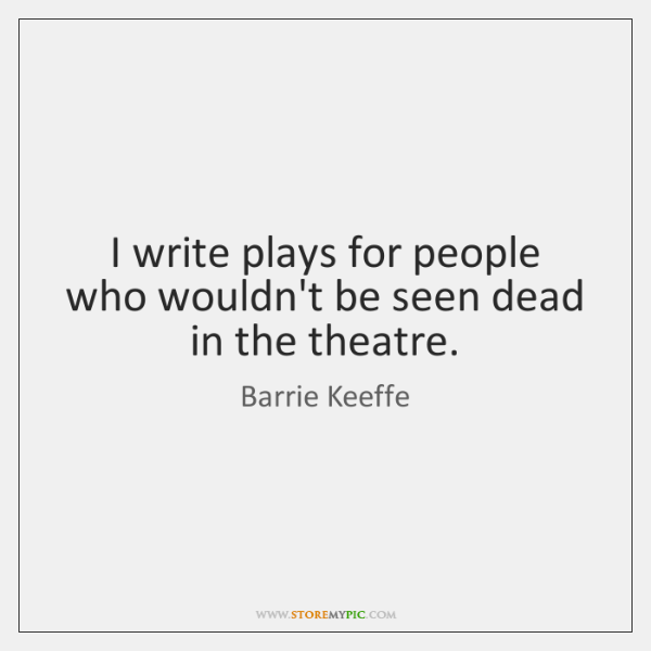 I write plays for people who wouldn't be seen dead in the ...