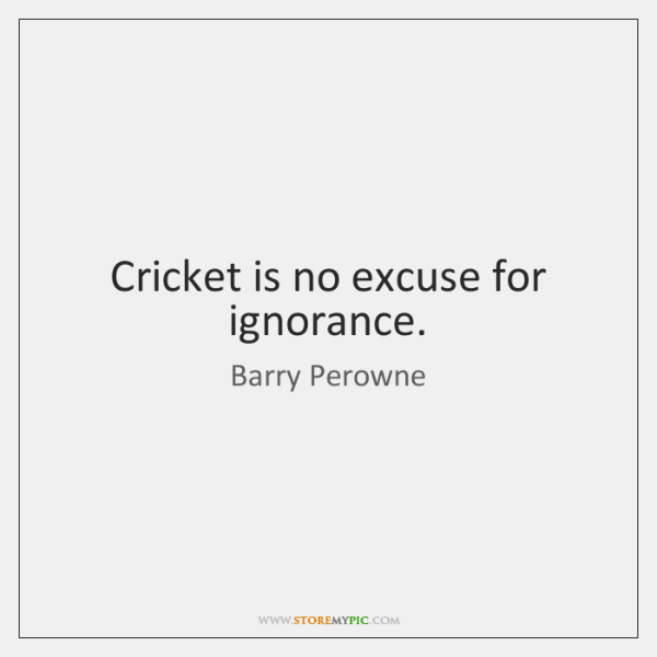Cricket is no excuse for ignorance.