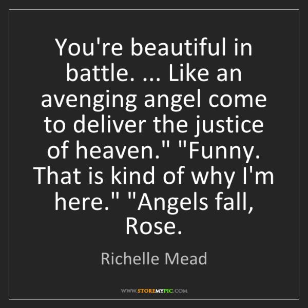 Richelle Mead: You're beautiful in battle. ... Like an avenging angel...