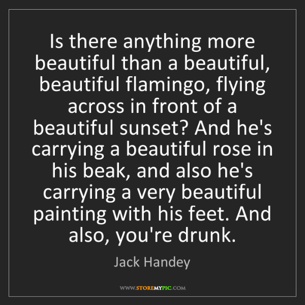Jack Handey: Is there anything more beautiful than a beautiful, beautiful...