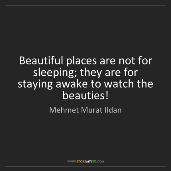 Mehmet Murat Ildan: Beautiful places are not for sleeping; they are for staying...