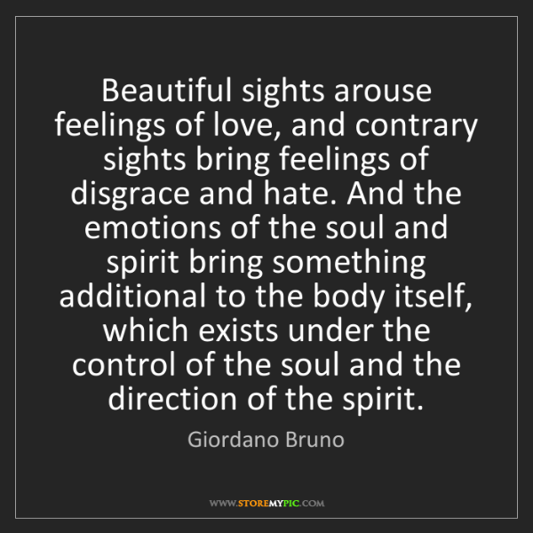 Giordano Bruno: Beautiful sights arouse feelings of love, and contrary...