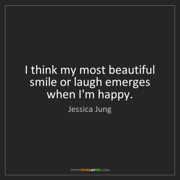 Jessica Jung: I think my most beautiful smile or laugh emerges when...