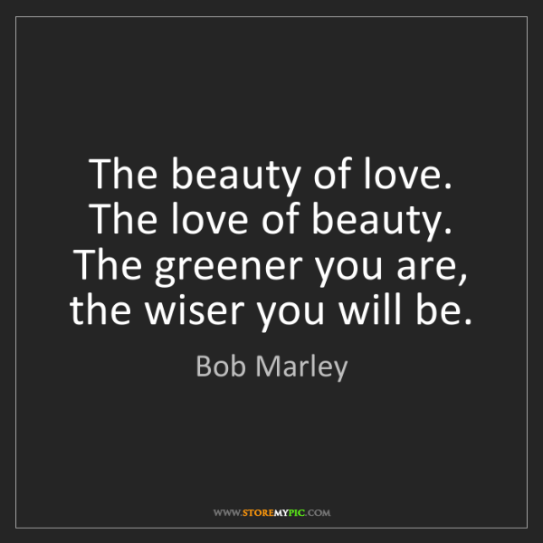 Bob Marley: The beauty of love. The love of beauty. The greener you...