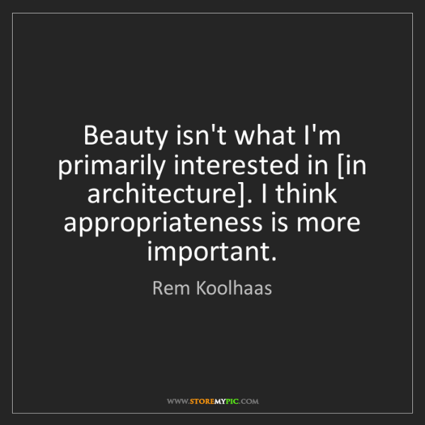 Rem Koolhaas: Beauty isn't what I'm primarily interested in [in architecture]....