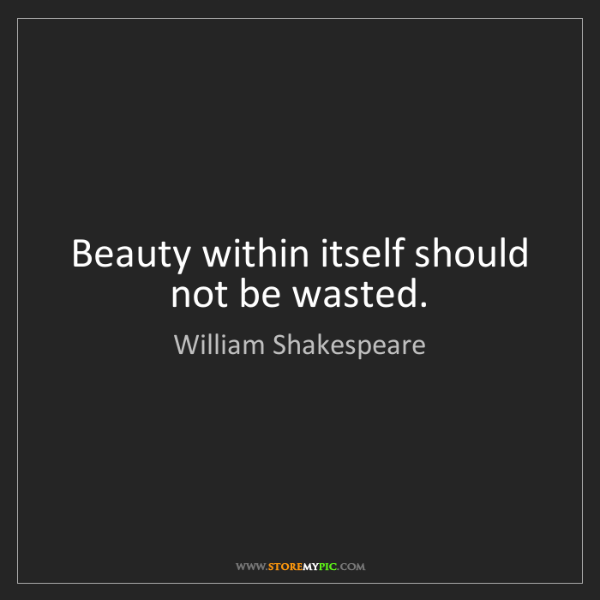 William Shakespeare: Beauty within itself should not be wasted.