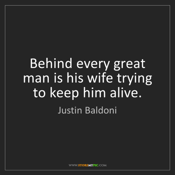 Justin Baldoni: Behind every great man is his wife trying to keep him...