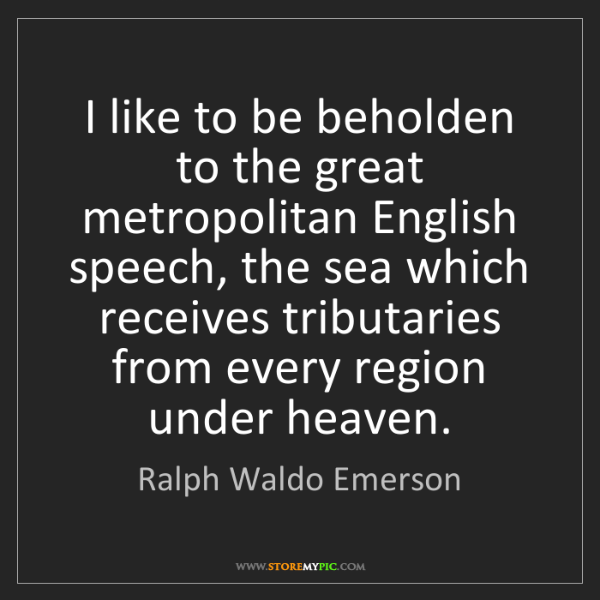 Ralph Waldo Emerson: I like to be beholden to the great metropolitan English...