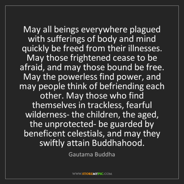 Gautama Buddha: May all beings everywhere plagued with sufferings of...