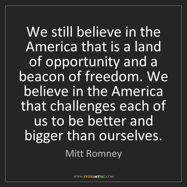 Mitt Romney: We still believe in the America that is a land of opportunity...
