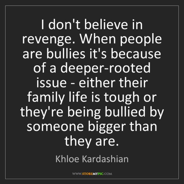 Khloe Kardashian: I don't believe in revenge. When people are bullies it's...