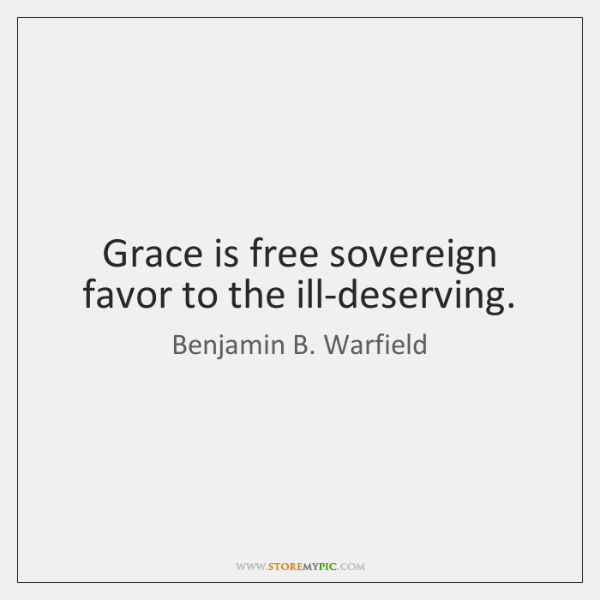 Grace is free sovereign favor to the ill-deserving.
