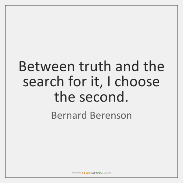 Between truth and the search for it, I choose the second.