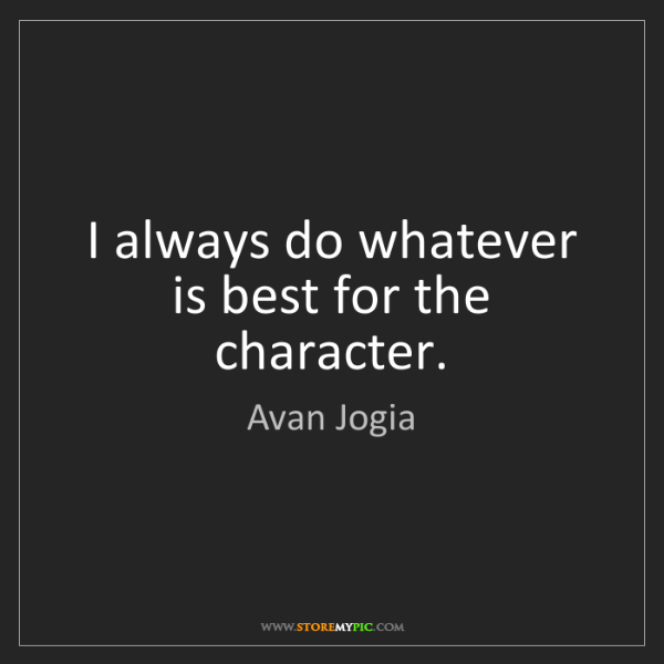 Avan Jogia: I always do whatever is best for the character.
