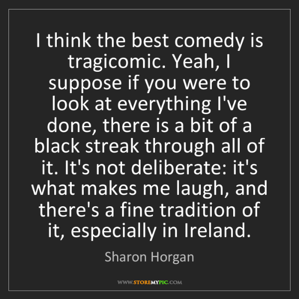 Sharon Horgan: I think the best comedy is tragicomic. Yeah, I suppose...