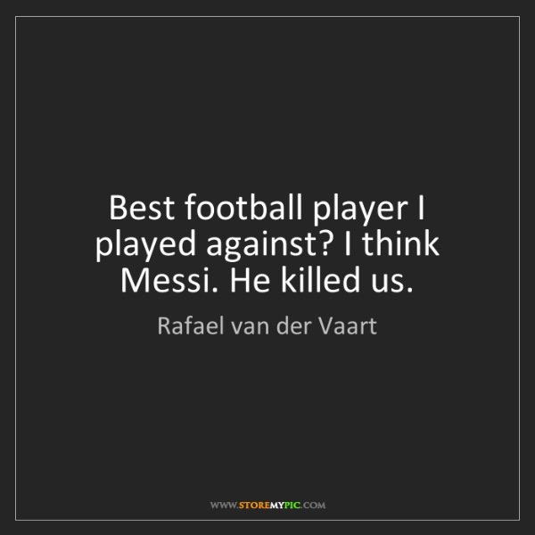 Rafael van der Vaart: Best football player I played against? I think Messi....