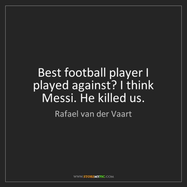 Rafael van der Vaart: Best football player I played against? I think Messi....