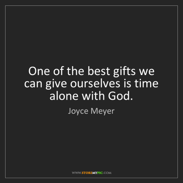 Joyce Meyer: One of the best gifts we can give ourselves is time alone...