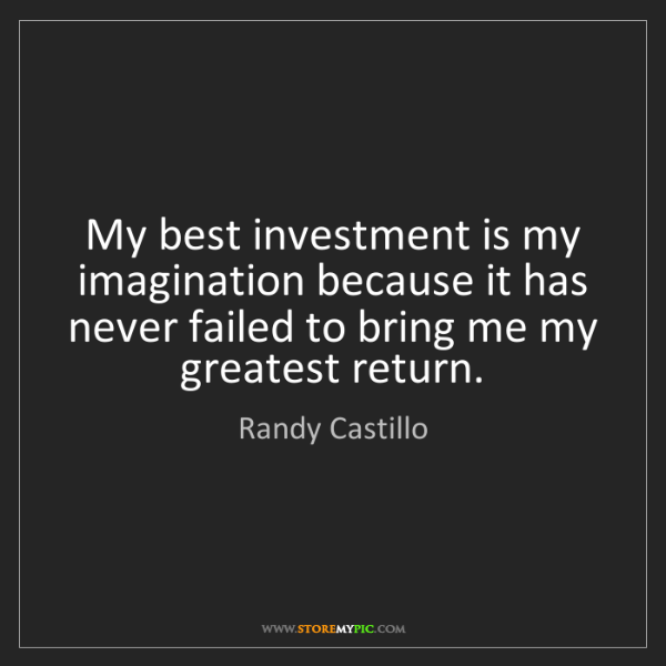 Randy Castillo: My best investment is my imagination because it has never...