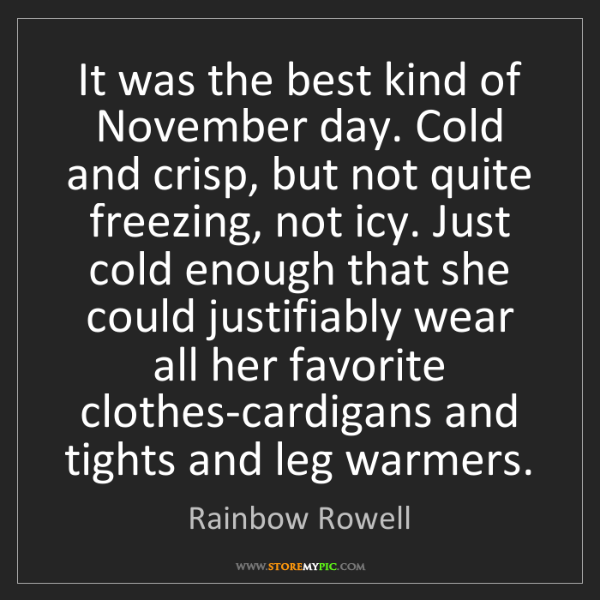 Rainbow Rowell: It was the best kind of November day. Cold and crisp,...