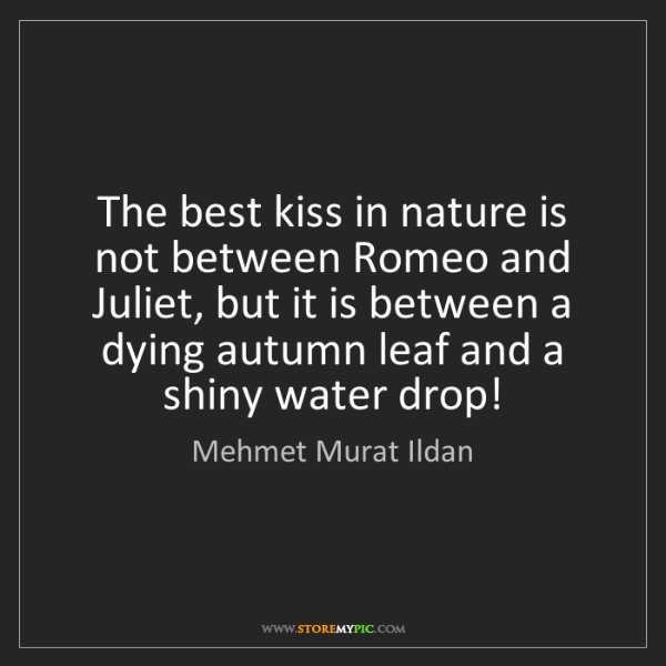 Mehmet Murat Ildan: The best kiss in nature is not between Romeo and Juliet,...