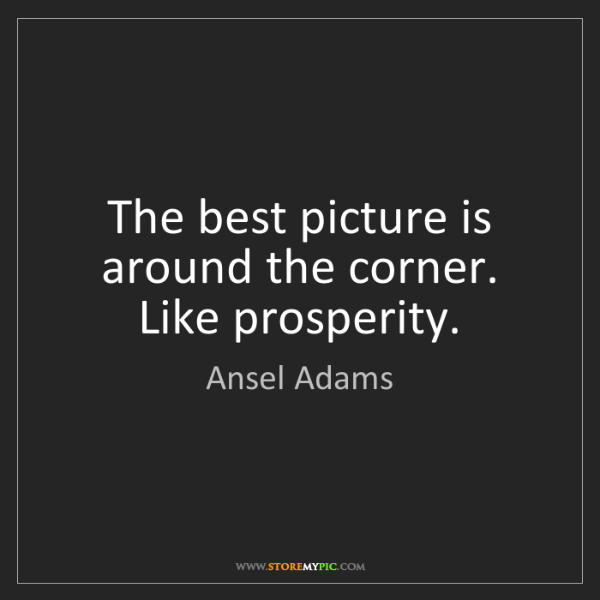 Ansel Adams: The best picture is around the corner. Like prosperity.